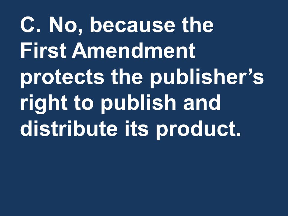 C.No, because the First Amendment protects the publisher's right to publish and distribute its product.