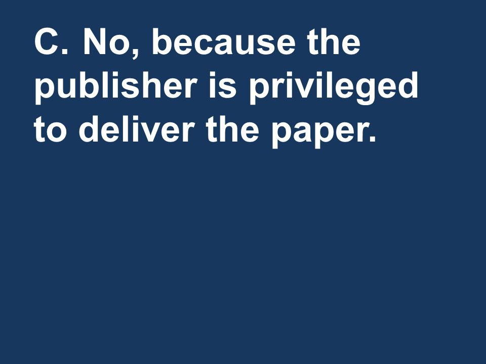 C.No, because the publisher is privileged to deliver the paper.