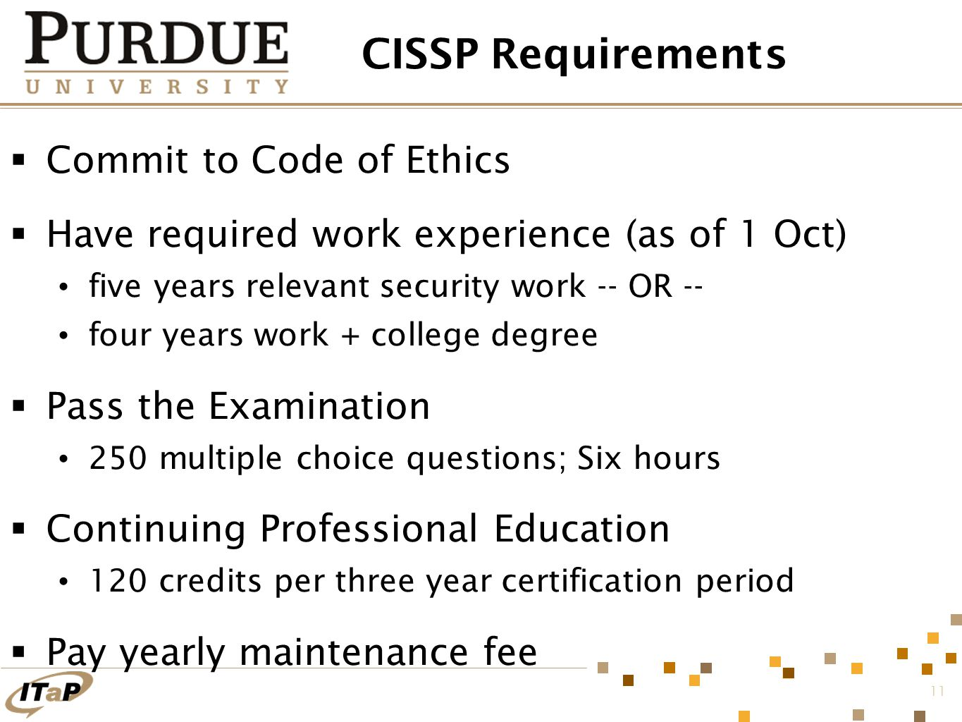 11 CISSP Requirements  Commit to Code of Ethics  Have required work experience (as of 1 Oct) five years relevant security work -- OR -- four years work + college degree  Pass the Examination 250 multiple choice questions; Six hours  Continuing Professional Education 120 credits per three year certification period  Pay yearly maintenance fee
