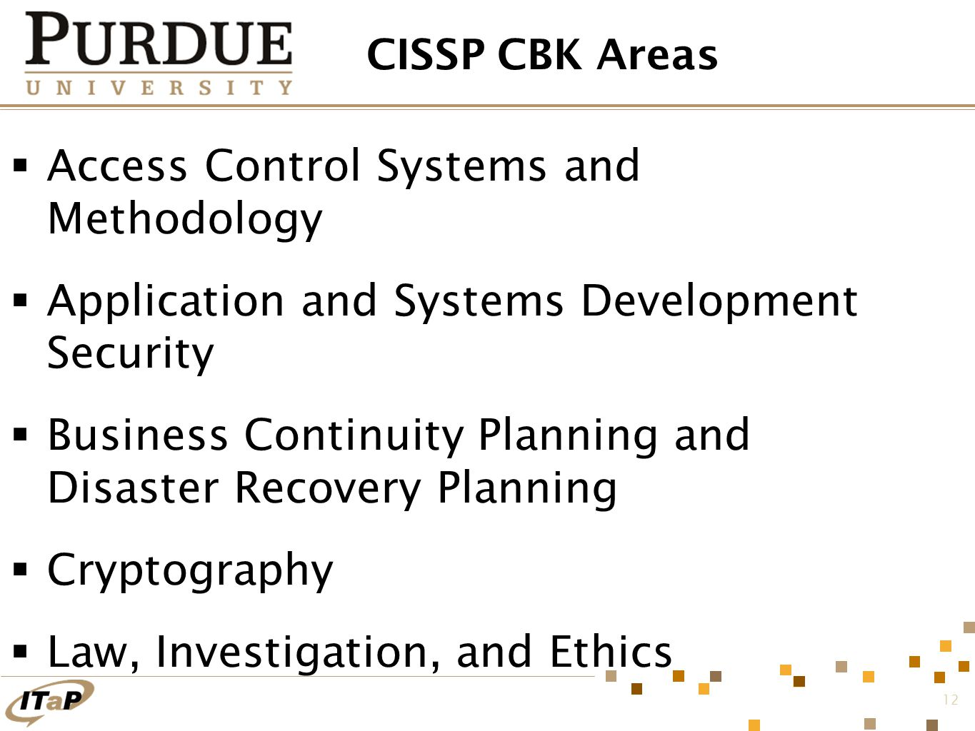 12 CISSP CBK Areas  Access Control Systems and Methodology  Application and Systems Development Security  Business Continuity Planning and Disaster Recovery Planning  Cryptography  Law, Investigation, and Ethics