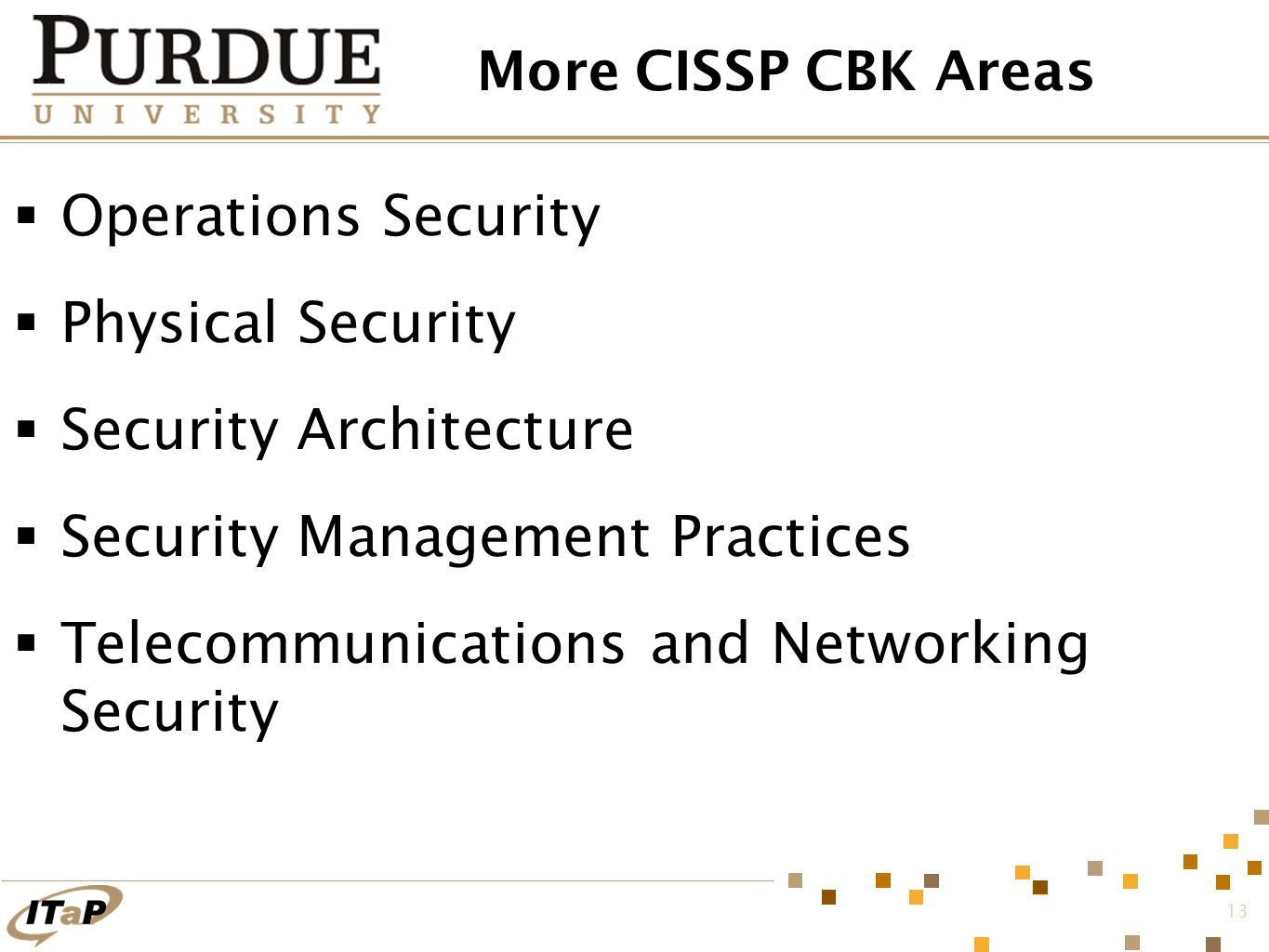 13 More CISSP CBK Areas  Operations Security  Physical Security  Security Architecture  Security Management Practices  Telecommunications and Networking Security