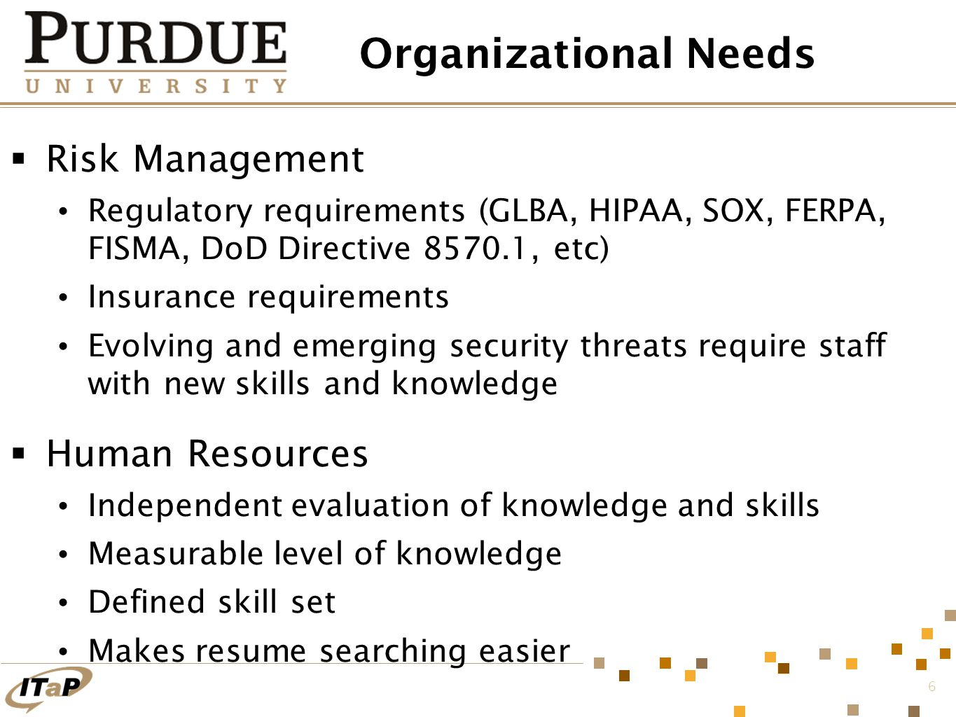 6 Organizational Needs  Risk Management Regulatory requirements (GLBA, HIPAA, SOX, FERPA, FISMA, DoD Directive 8570.1, etc) Insurance requirements Evolving and emerging security threats require staff with new skills and knowledge  Human Resources Independent evaluation of knowledge and skills Measurable level of knowledge Defined skill set Makes resume searching easier