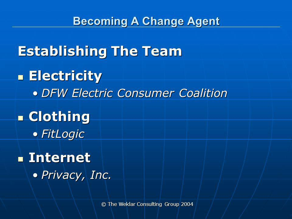 © The Weklar Consulting Group 2004 Becoming A Change Agent Establishing The Team Electricity Electricity DFW Electric Consumer CoalitionDFW Electric Consumer Coalition Clothing Clothing FitLogicFitLogic Internet Internet Privacy, Inc.Privacy, Inc.
