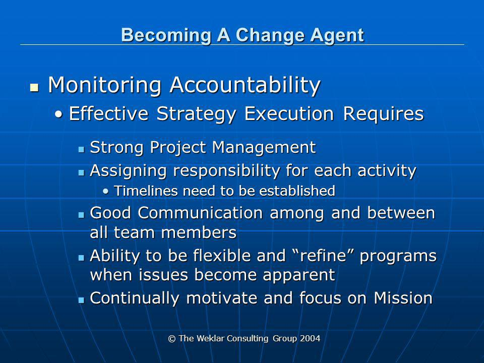 © The Weklar Consulting Group 2004 Becoming A Change Agent Monitoring Accountability Monitoring Accountability Effective Strategy Execution RequiresEffective Strategy Execution Requires Strong Project Management Strong Project Management Assigning responsibility for each activity Assigning responsibility for each activity Timelines need to be establishedTimelines need to be established Good Communication among and between all team members Good Communication among and between all team members Ability to be flexible and refine programs when issues become apparent Ability to be flexible and refine programs when issues become apparent Continually motivate and focus on Mission Continually motivate and focus on Mission