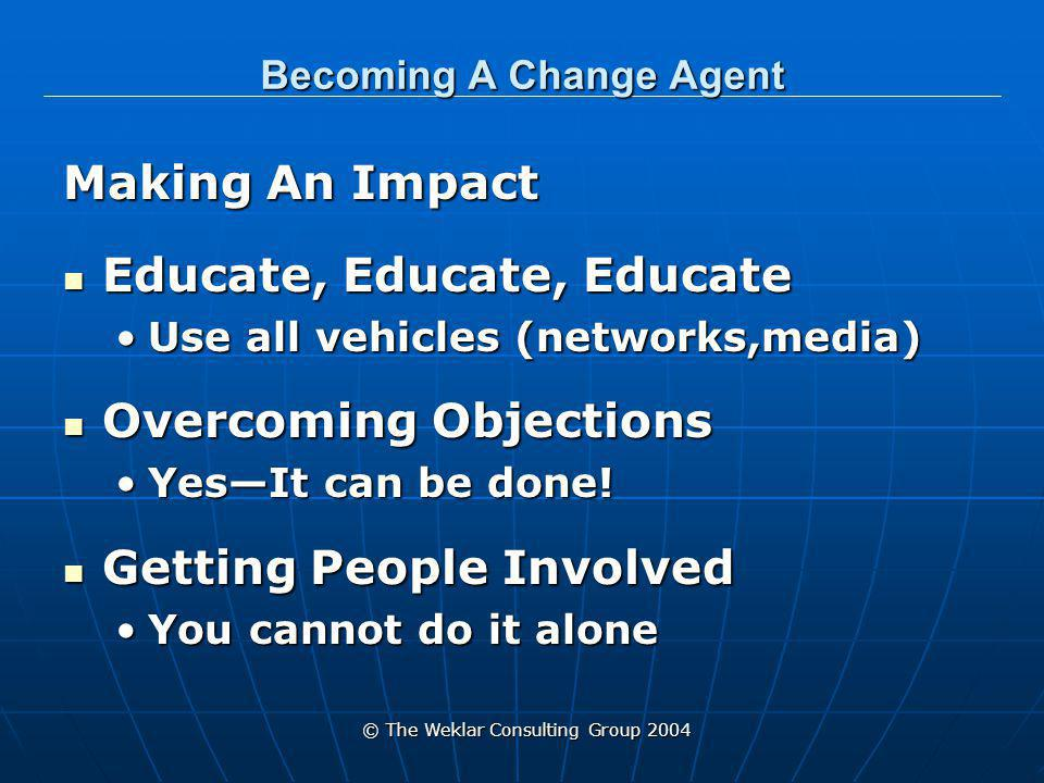© The Weklar Consulting Group 2004 Becoming A Change Agent Making An Impact Educate, Educate, Educate Educate, Educate, Educate Use all vehicles (networks,media)Use all vehicles (networks,media) Overcoming Objections Overcoming Objections Yes—It can be done!Yes—It can be done.