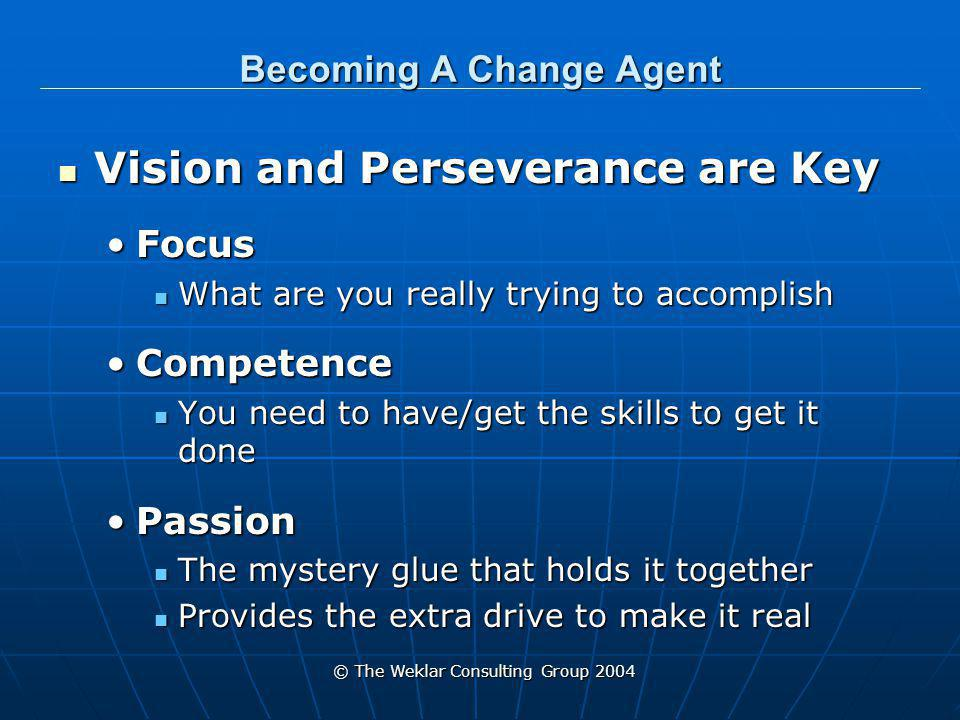 © The Weklar Consulting Group 2004 Becoming A Change Agent Vision and Perseverance are Key Vision and Perseverance are Key FocusFocus What are you really trying to accomplish What are you really trying to accomplish CompetenceCompetence You need to have/get the skills to get it done You need to have/get the skills to get it done PassionPassion The mystery glue that holds it together The mystery glue that holds it together Provides the extra drive to make it real Provides the extra drive to make it real