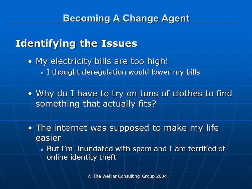 © The Weklar Consulting Group 2004 Becoming A Change Agent Identifying the Issues My electricity bills are too high!My electricity bills are too high.