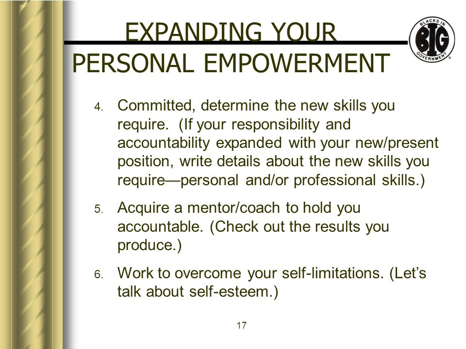 17 EXPANDING YOUR PERSONAL EMPOWERMENT 4. Committed, determine the new skills you require.