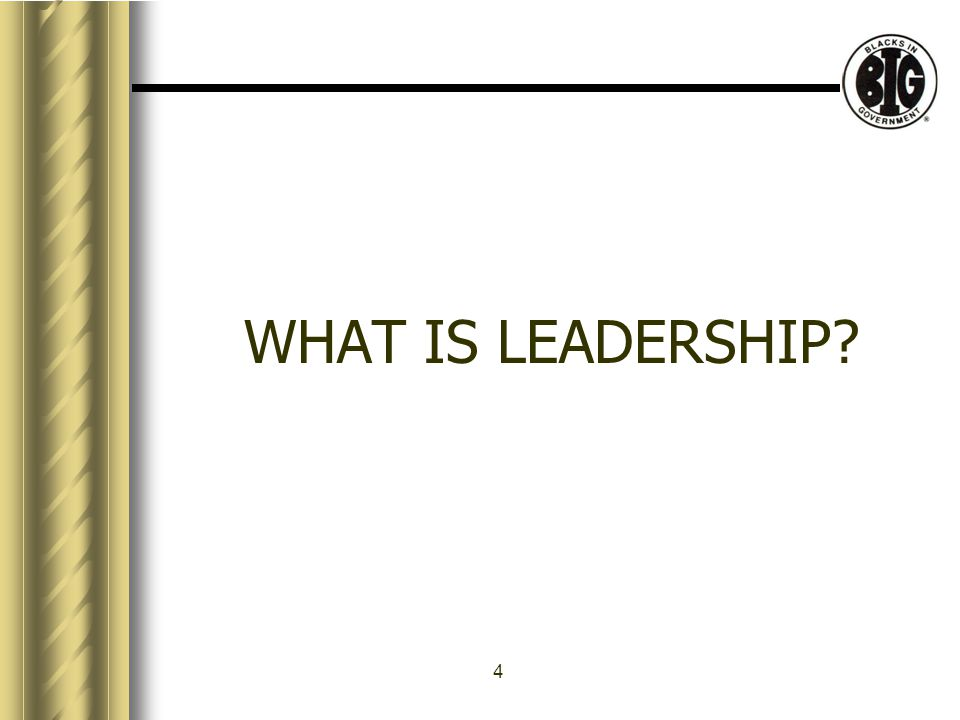4 WHAT IS LEADERSHIP