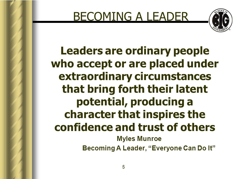 5 Leaders are ordinary people who accept or are placed under extraordinary circumstances that bring forth their latent potential, producing a character that inspires the confidence and trust of others Myles Munroe Becoming A Leader, Everyone Can Do It BECOMING A LEADER