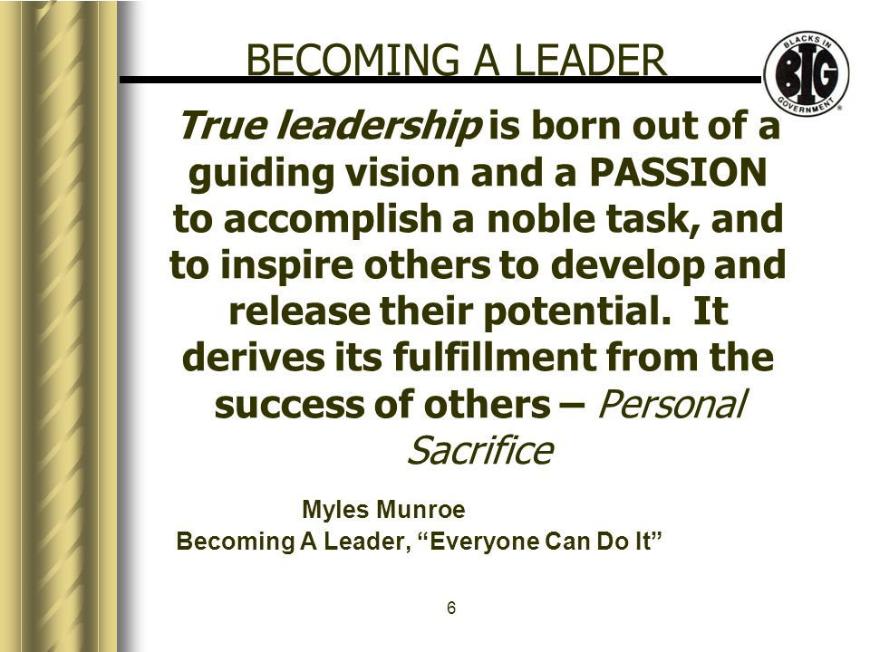 6 True leadership is born out of a guiding vision and a PASSION to accomplish a noble task, and to inspire others to develop and release their potential.