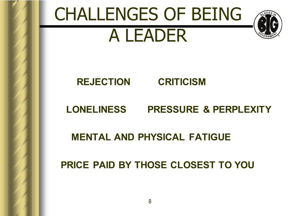 8 CHALLENGES OF BEING A LEADER REJECTION CRITICISM LONELINESSPRESSURE & PERPLEXITY MENTAL AND PHYSICAL FATIGUE PRICE PAID BY THOSE CLOSEST TO YOU