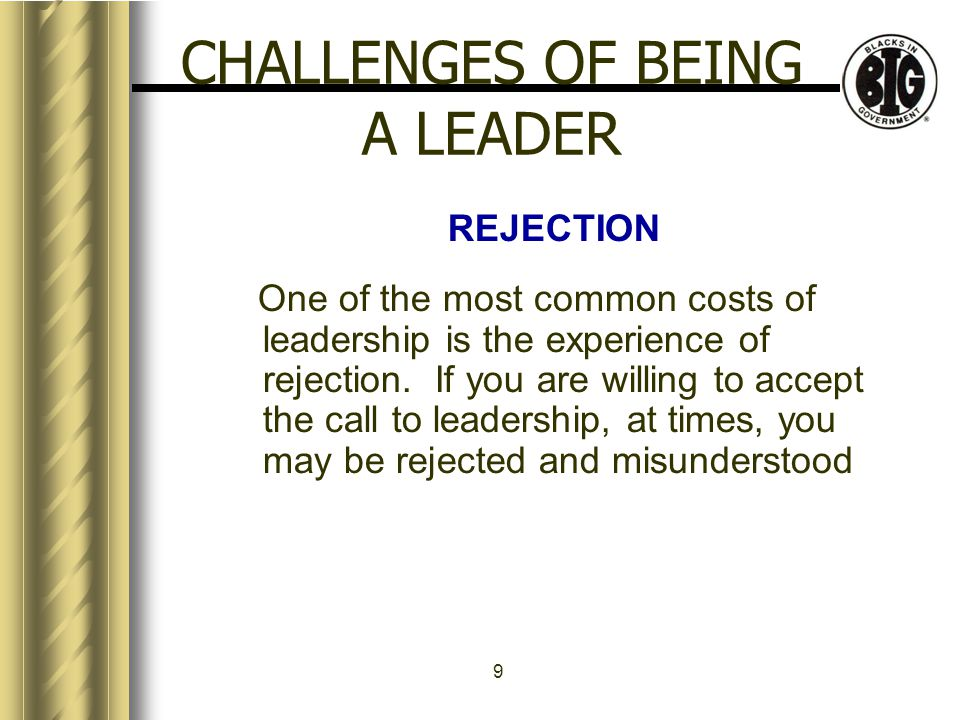 9 CHALLENGES OF BEING A LEADER REJECTION One of the most common costs of leadership is the experience of rejection.