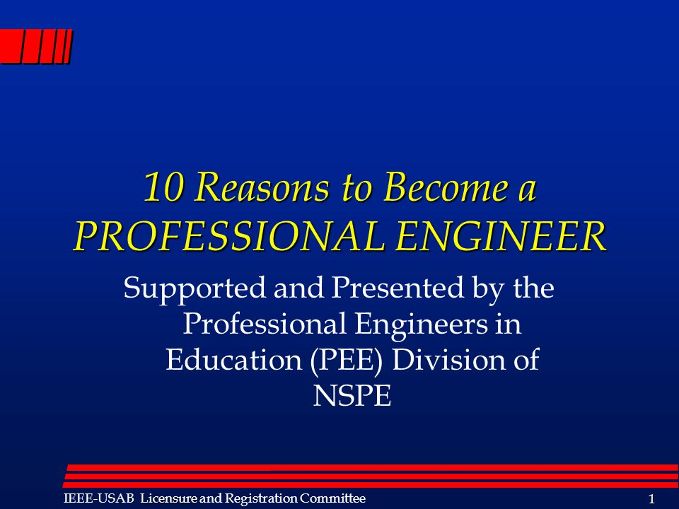 Licensure IEEE-USAB Licensure and Registration Committee 1 10 Reasons to Become a PROFESSIONAL ENGINEER Supported and Presented by the Professional Engineers in Education (PEE) Division of NSPE Information contained in this presentation is used with the permission of IEEE-USAB.