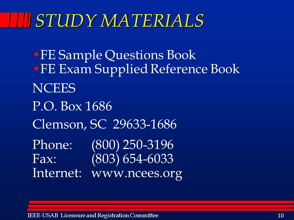 Licensure IEEE-USAB Licensure and Registration Committee 10 STUDY MATERIALS FE Sample Questions Book FE Exam Supplied Reference Book NCEES P.O.