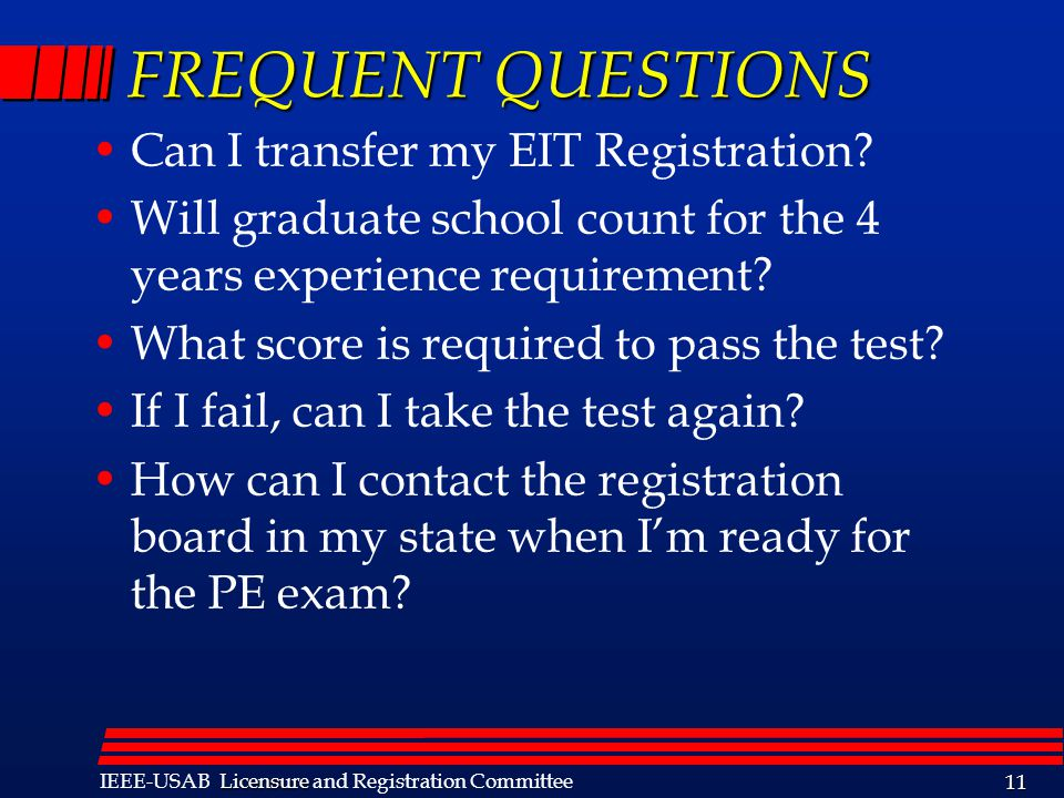 Licensure IEEE-USAB Licensure and Registration Committee 11 FREQUENT QUESTIONS Can I transfer my EIT Registration? Will graduate school count for the