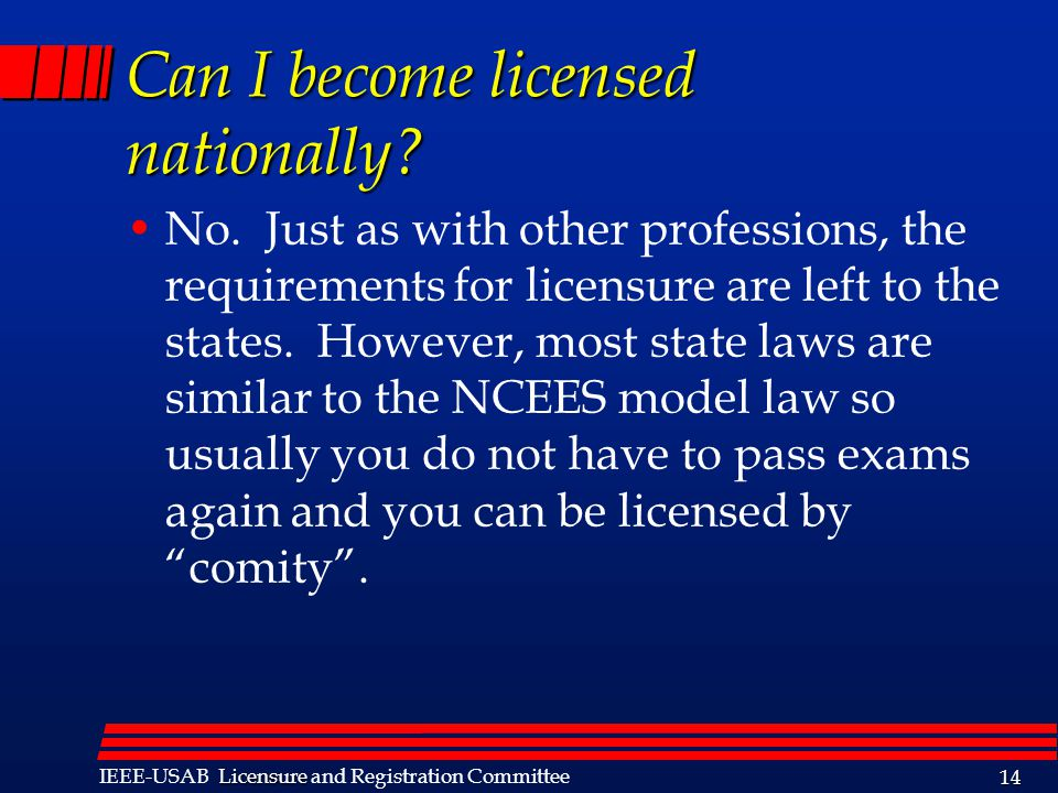 Licensure IEEE-USAB Licensure and Registration Committee 14 Can I become licensed nationally? No. Just as with other professions, the requirements for