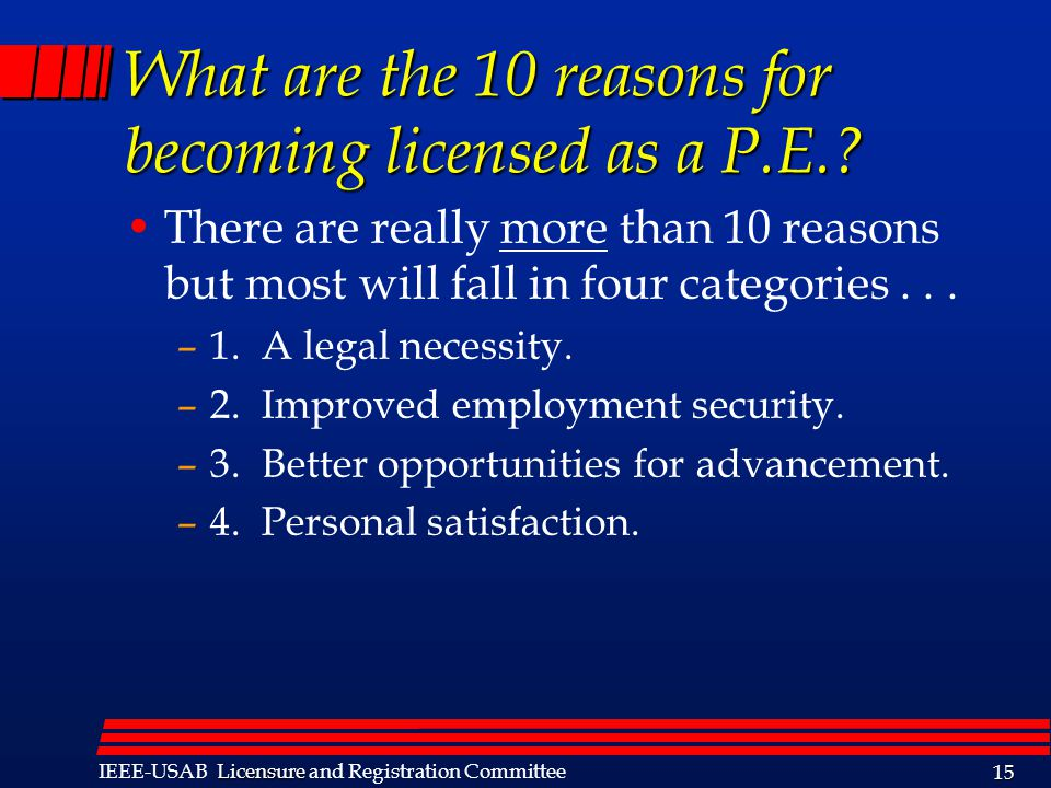 Licensure IEEE-USAB Licensure and Registration Committee 15 What are the 10 reasons for becoming licensed as a P.E..