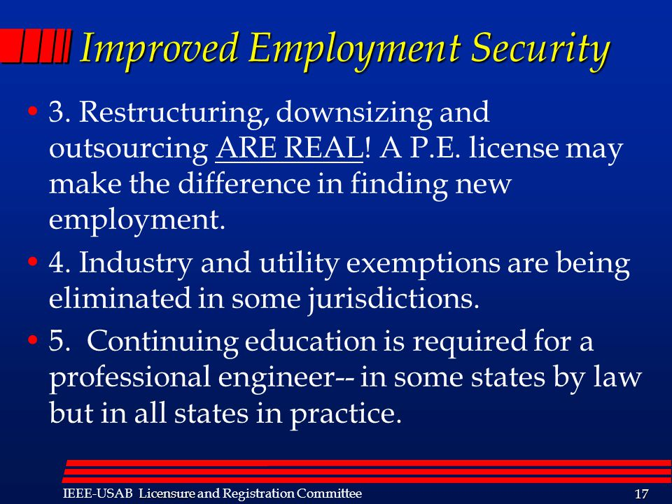 Licensure IEEE-USAB Licensure and Registration Committee 17 Improved Employment Security 3. Restructuring, downsizing and outsourcing ARE REAL! A P.E.
