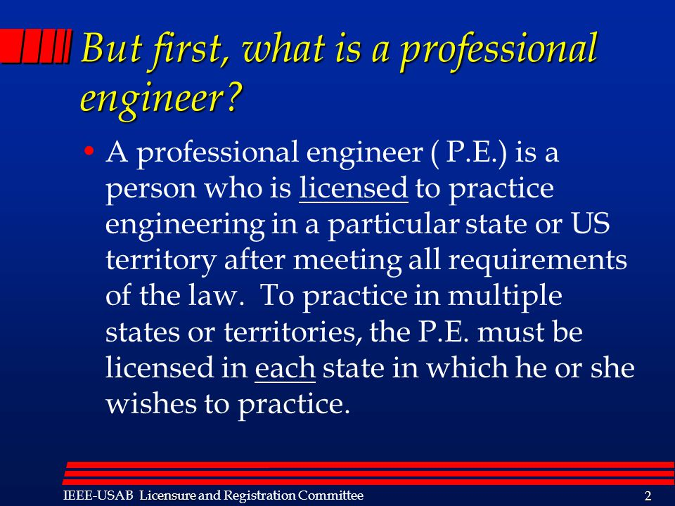 Licensure IEEE-USAB Licensure and Registration Committee 2 But first, what is a professional engineer? A professional engineer ( P.E.) is a person who