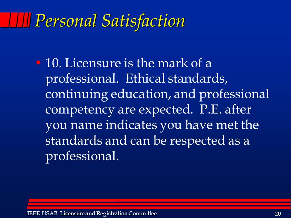 Licensure IEEE-USAB Licensure and Registration Committee 20 Personal Satisfaction 10. Licensure is the mark of a professional. Ethical standards, cont