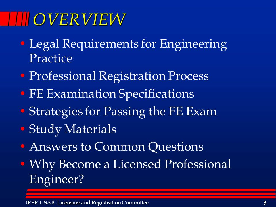 Licensure IEEE-USAB Licensure and Registration Committee 3 OVERVIEW Legal Requirements for Engineering Practice Professional Registration Process FE Examination Specifications Strategies for Passing the FE Exam Study Materials Answers to Common Questions Why Become a Licensed Professional Engineer?
