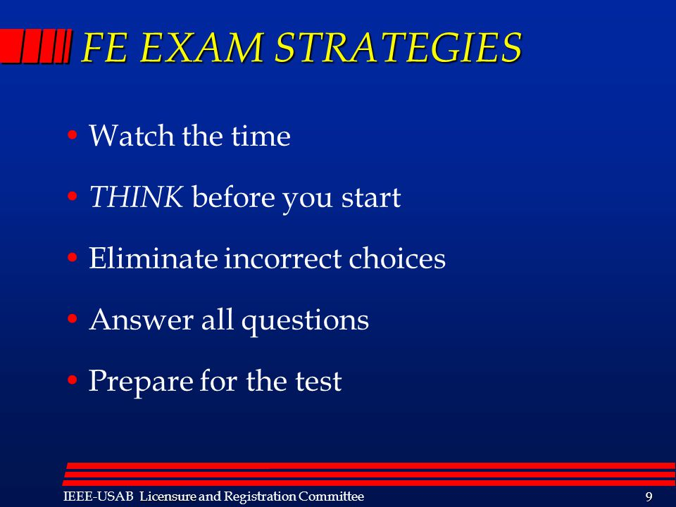 Licensure IEEE-USAB Licensure and Registration Committee 9 FE EXAM STRATEGIES Watch the time THINK before you start Eliminate incorrect choices Answer all questions Prepare for the test