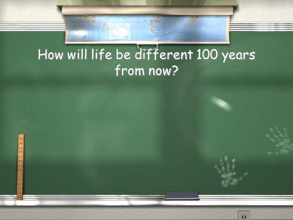How will life be different 100 years from now?