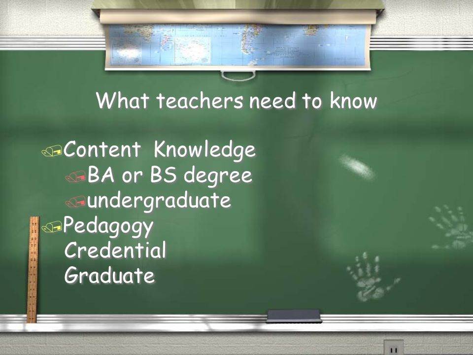 What teachers need to know / Content Knowledge / BA or BS degree / undergraduate / Pedagogy Credential Graduate / Content Knowledge / BA or BS degree / undergraduate / Pedagogy Credential Graduate