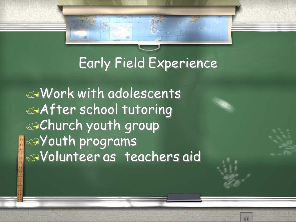 Early Field Experience / Work with adolescents / After school tutoring / Church youth group / Youth programs / Volunteer as teachers aid / Work with adolescents / After school tutoring / Church youth group / Youth programs / Volunteer as teachers aid