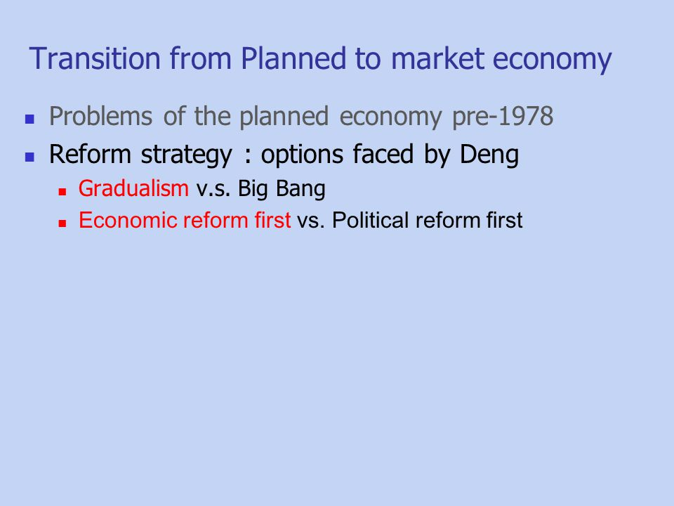 Problems of the planned economy pre-1978 Reform strategy : options faced by Deng Gradualism v.s. Big Bang Economic reform first vs. Political reform f
