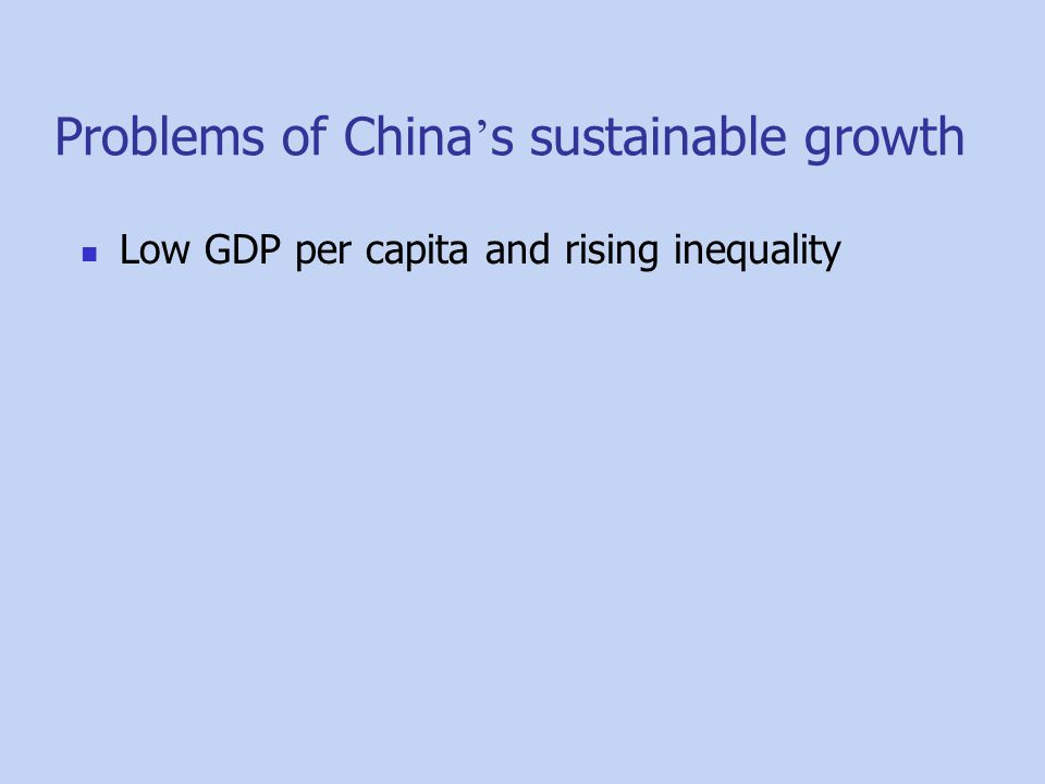 Problems of China ' s sustainable growth Low GDP per capita and rising inequality