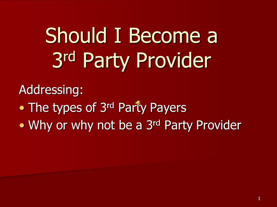 1 Should I Become a 3 rd Party Provider Addressing: The types of 3 rd Party Payers The types of 3 rd Party Payers Why or why not be a 3 rd Party Provider Why or why not be a 3 rd Party Provider