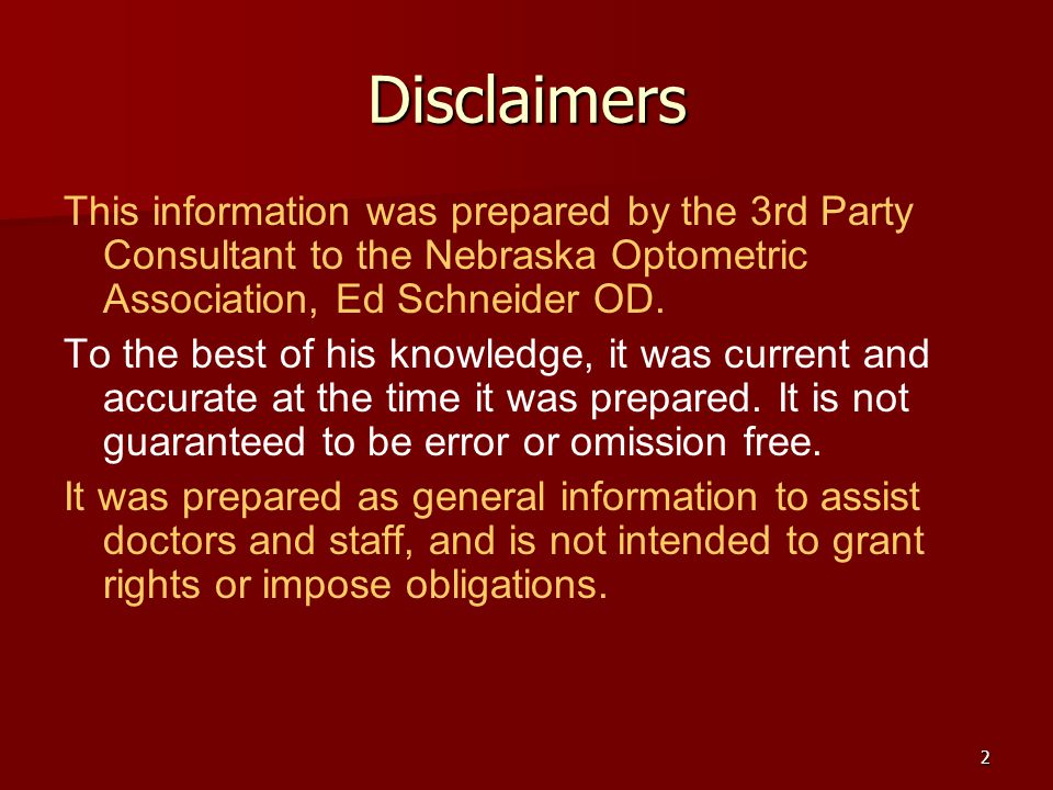 2 Disclaimers This information was prepared by the 3rd Party Consultant to the Nebraska Optometric Association, Ed Schneider OD.