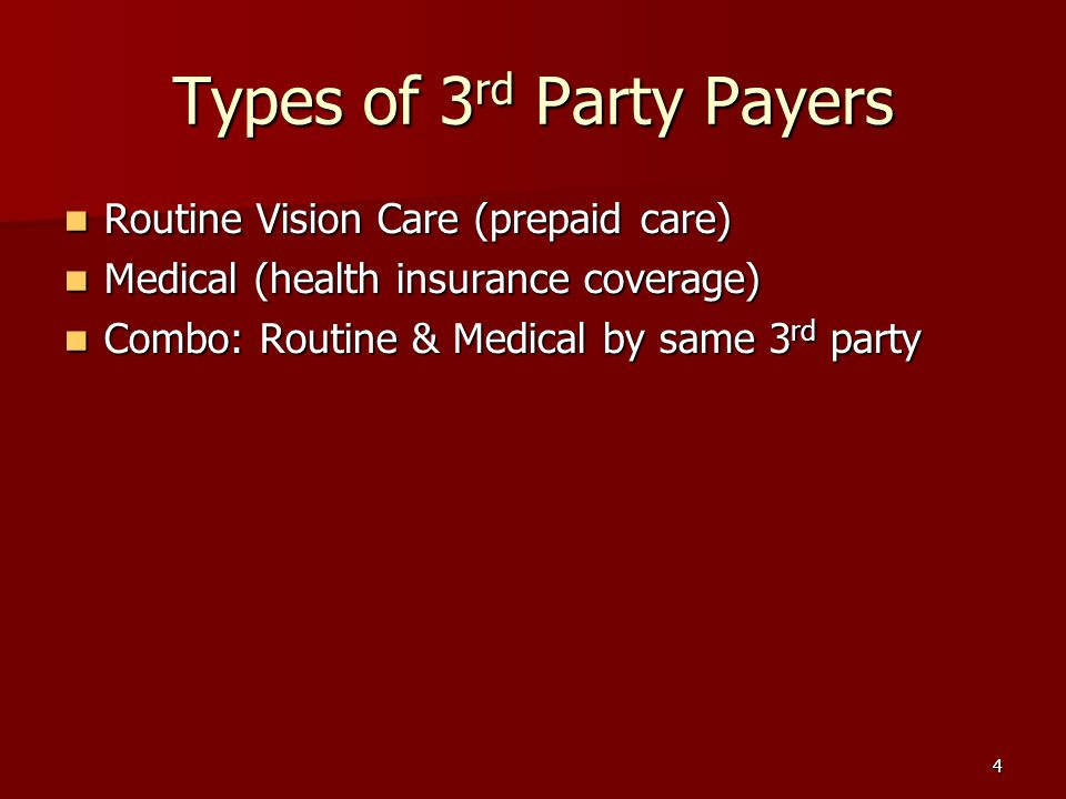 4 Types of 3 rd Party Payers Routine Vision Care (prepaid care) Routine Vision Care (prepaid care) Medical (health insurance coverage) Medical (health insurance coverage) Combo: Routine & Medical by same 3 rd party Combo: Routine & Medical by same 3 rd party