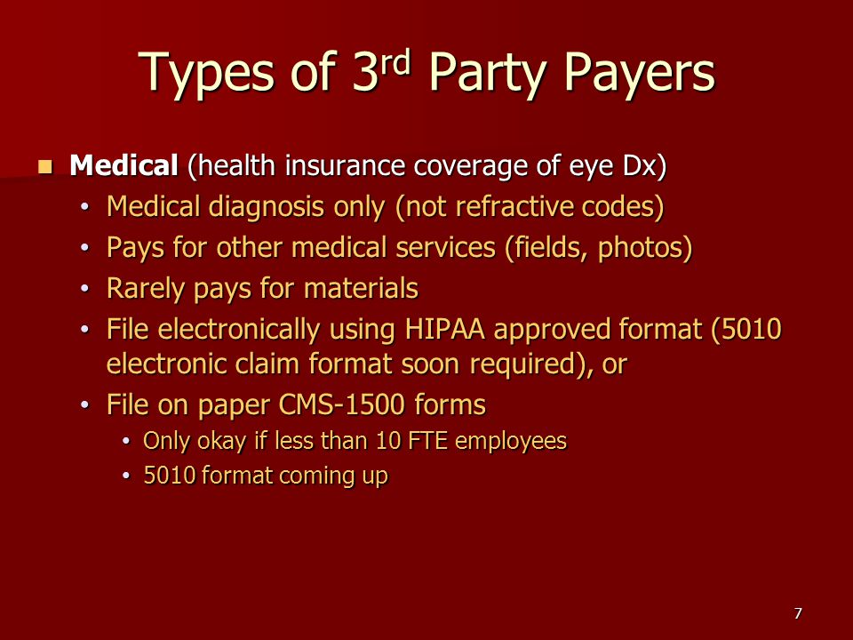 6 Types of 3 rd Party Payers Routine examples: Routine examples: – VSP – EyeMed (Eye Care Plan of America) – Optum Health (Spectera) – Medicaid ( patients w/o medical diagnosis )