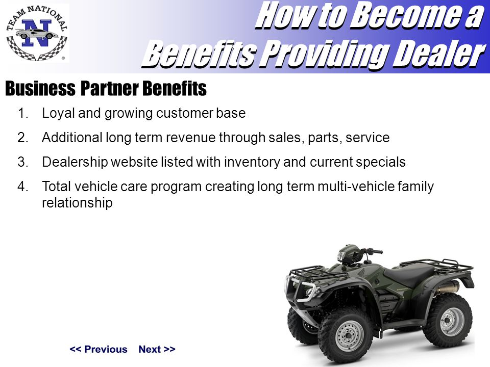 Business Partner Benefits 1.Loyal and growing customer base 2.Additional long term revenue through sales, parts, service 3.Dealership website listed with inventory and current specials 4.Total vehicle care program creating long term multi-vehicle family relationship How to Become a Benefits Providing Dealer How to Become a Benefits Providing Dealer