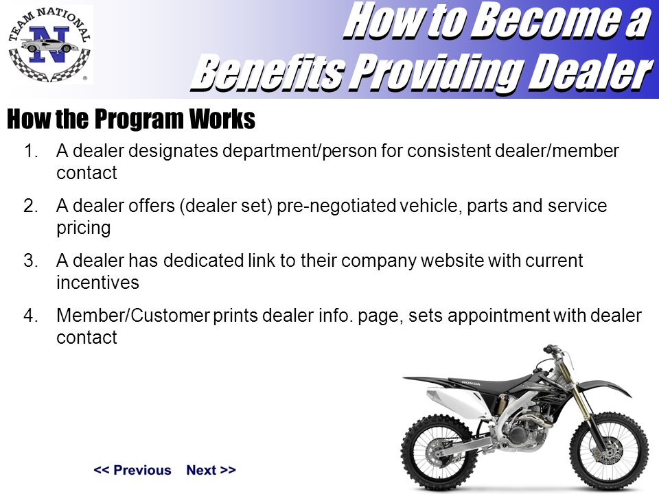 How the Program Works 1.A dealer designates department/person for consistent dealer/member contact 2.A dealer offers (dealer set) pre-negotiated vehicle, parts and service pricing 3.A dealer has dedicated link to their company website with current incentives 4.Member/Customer prints dealer info.