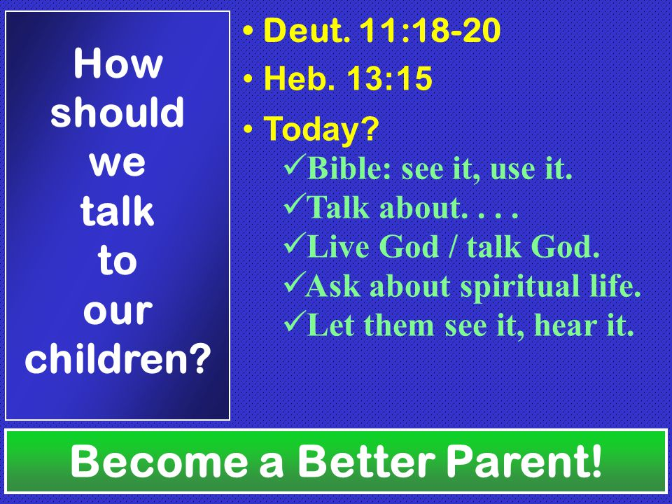 Deut. 11:18-20 Heb. 13:15 Become a Better Parent.