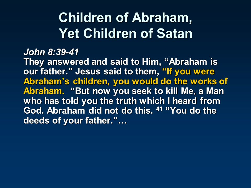 "Children of Abraham, Yet Children of Satan John 8:39-41 They answered and said to Him, ""Abraham is our father."" Jesus said to them, ""If you were Abrah"