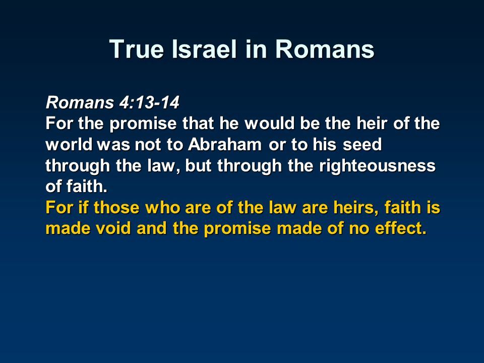 True Israel in Romans Romans 4:13-14 For the promise that he would be the heir of the world was not to Abraham or to his seed through the law, but thr