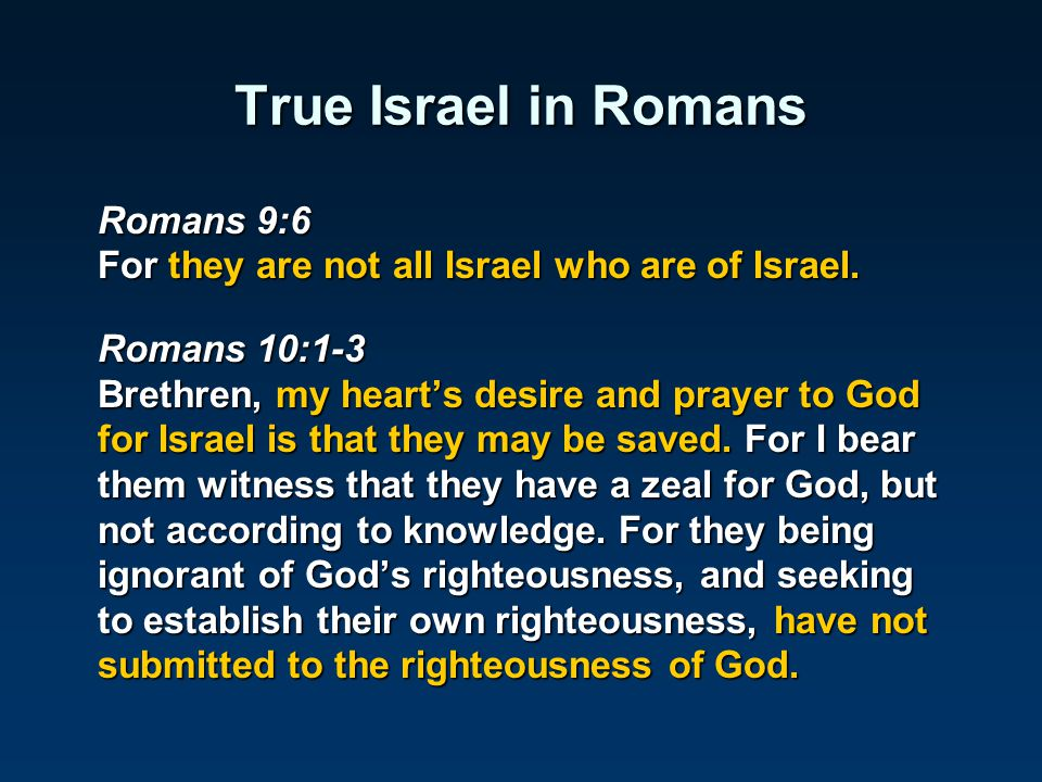 True Israel in Romans Romans 9:6 For they are not all Israel who are of Israel. Romans 10:1-3 Brethren, my heart's desire and prayer to God for Israel