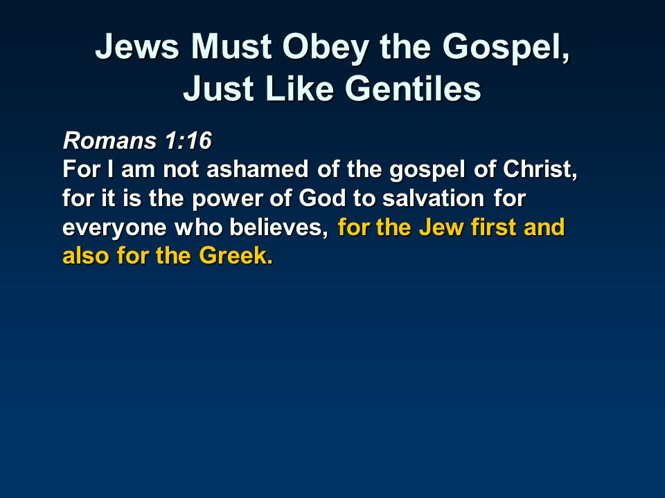 Jews Must Obey the Gospel, Just Like Gentiles Romans 1:16 For I am not ashamed of the gospel of Christ, for it is the power of God to salvation for ev