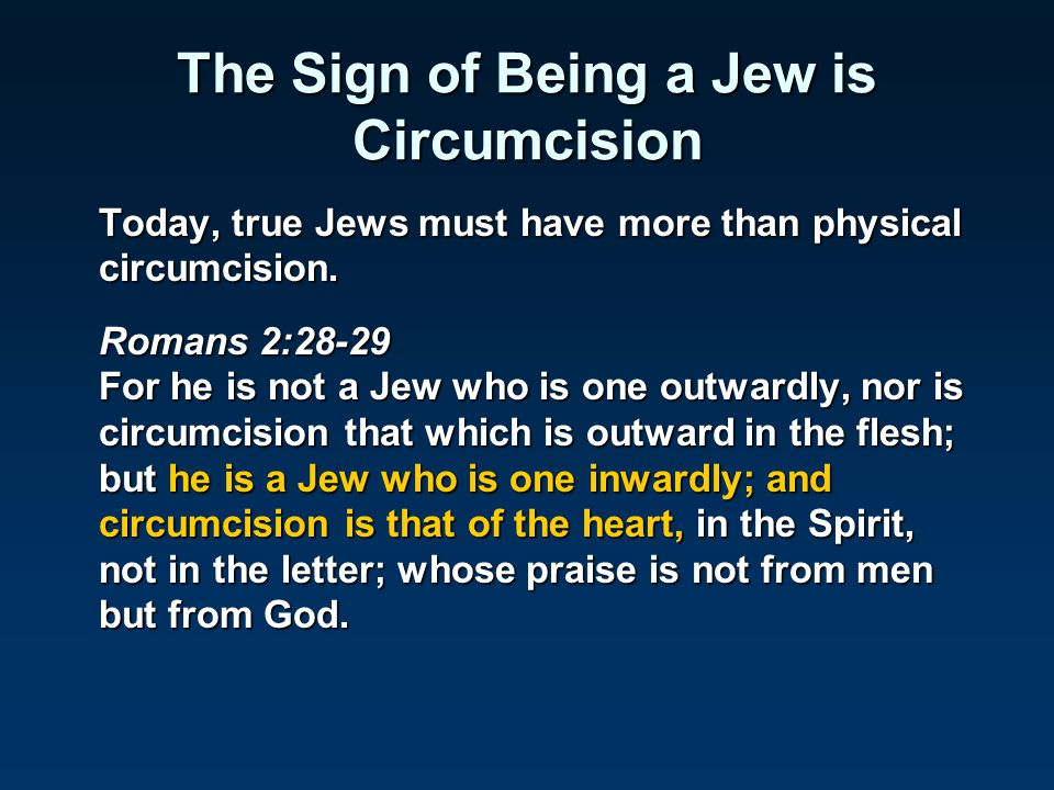 The Sign of Being a Jew is Circumcision Today, true Jews must have more than physical circumcision. Romans 2:28-29 For he is not a Jew who is one outw