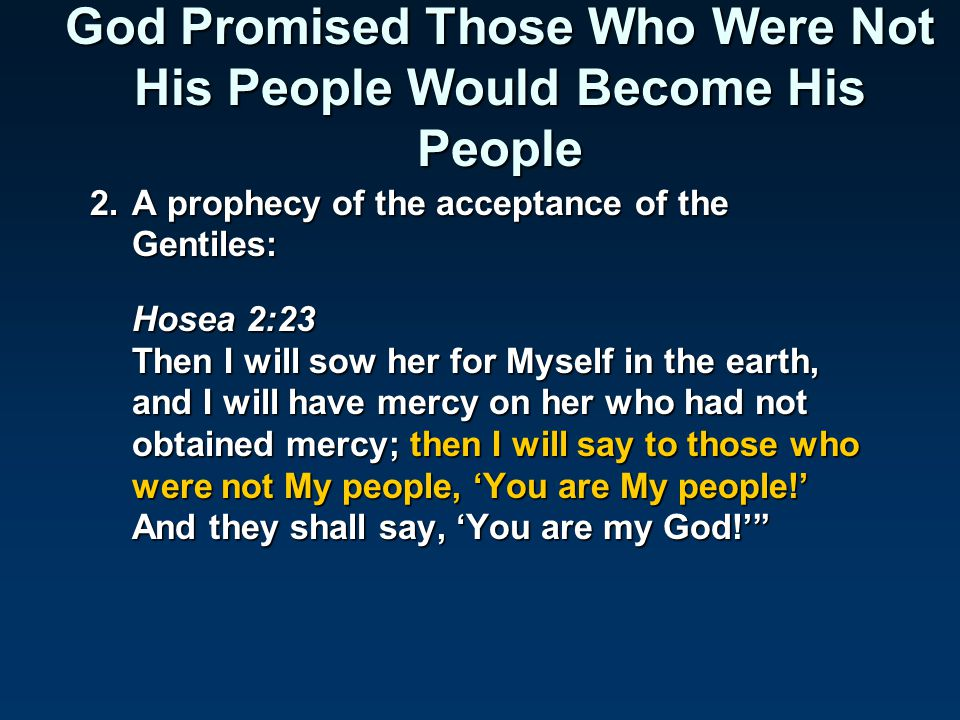 God Promised Those Who Were Not His People Would Become His People 2.A prophecy of the acceptance of the Gentiles: Hosea 2:23 Then I will sow her for