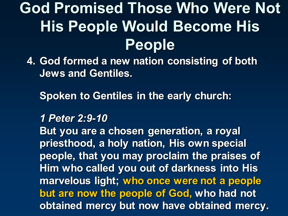 4.God formed a new nation consisting of both Jews and Gentiles. Spoken to Gentiles in the early church: 1 Peter 2:9-10 But you are a chosen generation