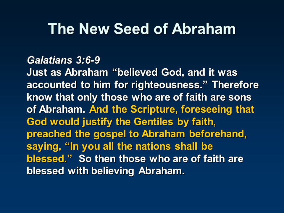 "The New Seed of Abraham Galatians 3:6-9 Just as Abraham ""believed God, and it was accounted to him for righteousness."" Therefore know that only those"