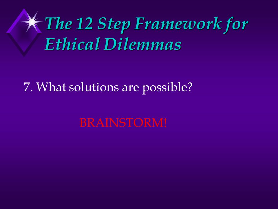 The 12 Step Framework for Ethical Dilemmas 7. What solutions are possible BRAINSTORM!