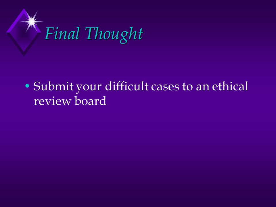 Final Thought Submit your difficult cases to an ethical review board