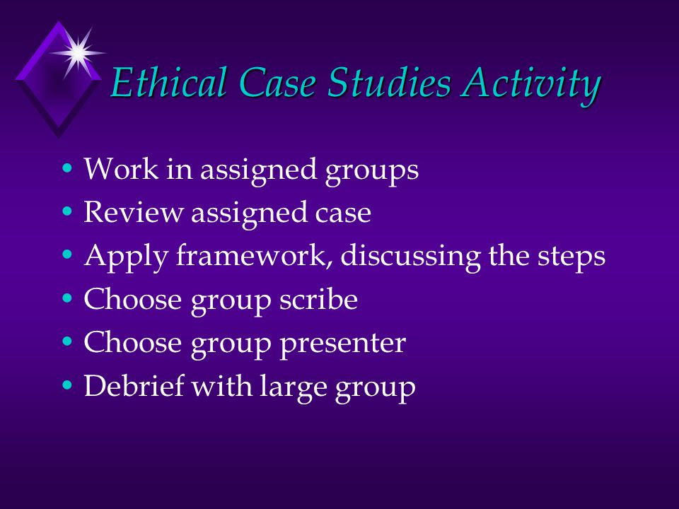 Ethical Case Studies Activity Work in assigned groups Review assigned case Apply framework, discussing the steps Choose group scribe Choose group presenter Debrief with large group